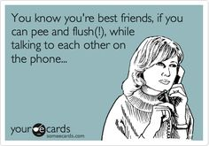 You know you're best friends, if you can pee and flush(!), while talking to each other on the phone...