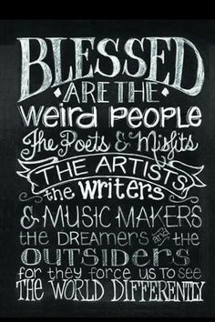 Blessed are the Weird People. The Poets & Misfits. The Artists, The Writers & Music makers. The Dreamers and the Outsiders for they force us to see The World Differently ♥♥♥♥♥♥