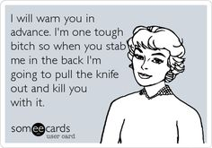 I will warn you in advance. I'm one tough bitch so when you stab me in the back I'm going to pull the knife out and kill you with it.