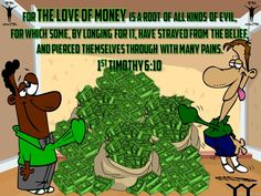 1 Timothy 6:10 For the love of money is a root of all kinds of evils. It is through this craving that some have wandered away from the faith and pierced themselves with many pangs.