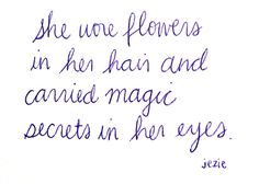 ~She wore flowers in her hair and carried magic secrets in her eyes~