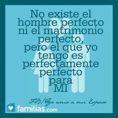 """""""No existe el hombre perfecto ni el matrimonio perfecto, pero el que yo tengo es perfectamente perfecto para mi"""""""
