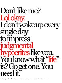 "Don't like me? Lol okay. I don't wake up every single day to impress judgemental hypocrites like you! You know what ""life"" is? Go get one. You BOTH need it!!"
