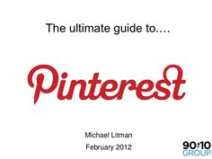 The Ultimate Guide to Pinterest, by Michael Litman via Slideshare