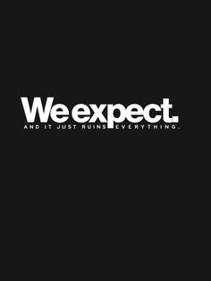 It is healthy to expect to be treated well. Don't expect anything else.