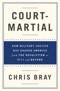 Court-Martial: How Military Justice Has Shaped America from the Revolution to 9/11 and Beyond by Chris Bray, Hardcover | Barnes & Noble