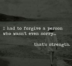 I had to forgive a person who wasn't even sorry. That's strength.