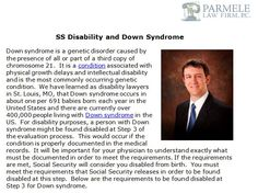 http://parmelelawfirm.com/ss-disability-and-down-syndrome/ - Down syndrome is a genetic disorder caused by the presence of all or part of a third copy of chromosome 21.  It is a condition associated with physical growth delays and intellectual disability and is the most commonly occurring genetic condition.