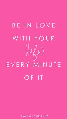 Be in love with your life - every minute of it.