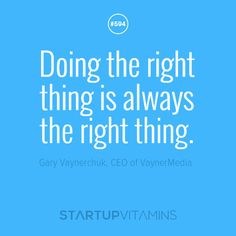 """""""Doing the right thing is always the right thing."""" - Gary Vaynerchuk, CEO of VaynerMedia"""