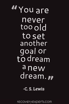 Motivational Quote: You are never too old to set another goal or to dream a new dream. -C. S. Lewis   Follow: https://www.pinterest.com/recoveryexpert