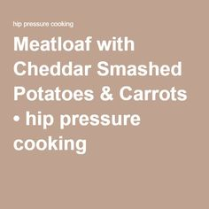 Meatloaf with Cheddar Smashed Potatoes & Carrots • hip pressure cooking :: She layers potatoes in bottom, meatloaf in steamer basket next & packet of carrots on top. Interesting...
