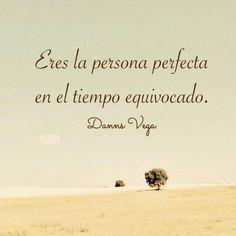 Eres la persona perfecta en el tiempo equivocado.