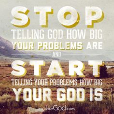 Stop telling God how big your problems are and start telling your problems how big your God is.
