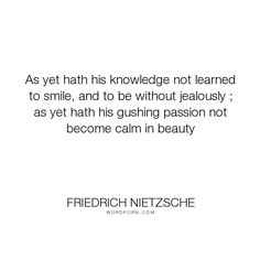 "Friedrich Nietzsche - ""As yet hath his knowledge not learned to smile, and to be without jealously ; as..."". knowledge, passion, beauty, smile, calm"