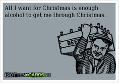 All I want for Christmas is enough alcohol to get me through Christmas.