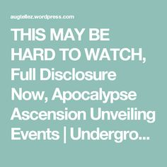THIS MAY BE HARD TO WATCH, Full Disclosure Now, Apocalypse Ascension Unveiling Events | Underground Bases DNA Activation The Unveiling