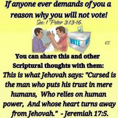 "Jeremiah 17: 5 This is what Jehovah says: ""Cursed is the man who puts his trust in mere humans, Who relies on human power, And whose heart turns away from Jehovah."