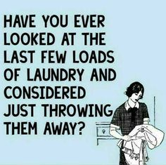 Have you ever looked at the last few loads of laundry and considered just throwing them away?
