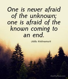 Positive Quote: One is never afraid of the unknown; one is afraid of the known coming to an end. www.HealthyPlace.com