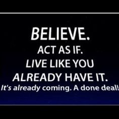 Believe. Act as if. Live Like You Already Have it. It's already coming. A done deal!
