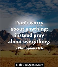 biblegodquotes.co... Don't worry about anything; instead pray about everything. - Philippians 4:6
