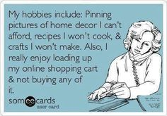 My hobbies include: Pinning pictures of home decor I can't afford, recipes I won't cook, & crafts I won't make. Also, I really enjoy loading up my online shopping cart & not buying any of it.