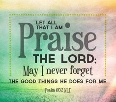 Let all that I am praise the Lord; may I never forget the good things He does for me. Psalm 100:2