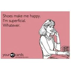 Shoes Make Me Happy. I'm Superficial. Whatever.