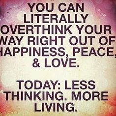 TODAY: Less thinking. More living.