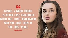 Hannah Baker: Losing a good friend is never easy, especially when you don't understand why you lost them in the first place. More on: https://www.magicalquote.com/the-best-13-reasons-why-quotes/ #HannahBaker #13ReasonsWhy #13ReasonsWhyQuotes