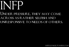 INFP: Under pressure, they may come across as rather selfish and unresponsive to needs of others.  [Due to dominant introverted feeling, it's hard for Dreamers to voice their feelings and emotions in a fairly comprehensible matter.]