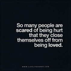 Live Life Happy: So many people are scared of being hurt that they close themselves off from being loved. FacebookTwitterPinterestMore