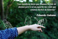 Frases de amor, Frases lindas, Frases célebres, Frases de vida, Frases cortas, Frases y citas: Los científicos dicen que estamos hechos de átomos, pero a mí un pajarito me contó que estamos hechos de historias ~Eduardo Galeano