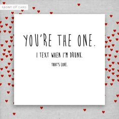 You're the one. I text when I'm drunk. That's love. Funny Rude Valentine's Day Card. Boyfriend. Girlfriend. Husband. Wife.