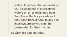 If you kill someone in international waters on an unregistered boat and throw them overboard you can't be charged