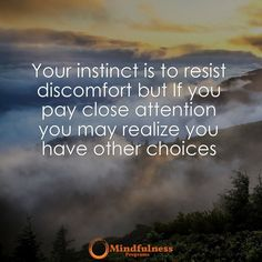 Your instinct is to resist discomfort but if you pay close attention you may realize you have other choices.