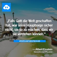 Falls Gott die Welt geschaffen hat, war seine Hauptsorge sicher nicht, sie so zu machen, dass wir sie verstehen können. — Albert Einstein
