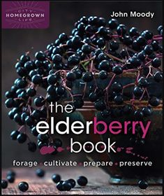 PDF Free The Elderberry Book: Forage, Cultivate, Prepare, Preserve (Homegrown City Life Book Author John Moody, Elderberry Varieties, Elderberry Recipes, John Moody, Book Works, Mother Earth News, Book Of Life, Wine Making, City Life, Free Ebooks