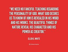 We need no fanciful teaching regarding the personality of God. What God desires us to know of Him is revealed in His word and His works. The beautiful things of nature reveal His character and His power as Creator. - Ellen G. White at Lifehack QuotesMore great quotes at http://quotes.lifehack.org/by-author/ellen-g-white/