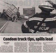 Condom Truck Spills its load funny newspaper Funny Pictures Random Humor Epic Fails worst awkward bad family photos weird worst tattoos bad tattoos stupid crazy people funny names funny memes awkward family photos horrible goofy college pics strange Funny Headlines, Newspaper Headlines, Funny Signs, Funny Memes, Silly Jokes, It's Funny, Funny Photos, Cool Photos, Funniest Photos
