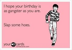 I hope your birthday is as gangster as you are. Slap some hoes.