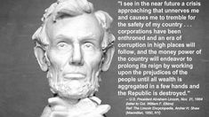 """""""Corporations have been enthroned. An era of corruption in high places will follow and the money power will endeavor to prolong its reign by working on the prejudices of the people until wealth is aggregated in a few hands and the republic is destroyed.""""- Abraham Lincoln"""