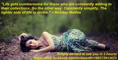 """""""Life gets cumbersome for those who are constantly adding to their collections. Go the other way. Constantly simplify. The lighter side of life is divine."""" ~ Holiday Mathis    Simply excited to see you in 2 hours!  https://www.facebook.com/events/461168373913623/"""