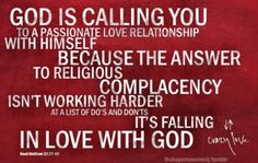 God is calling you to a passionate love relationship with Himself because the answer to religious complacency isn't working harder at a list of do's and don'ts. It's falling in love with God. -- Francis Chan