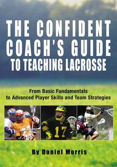 The Confident Coach's Guide to Teaching Lacrosse: From Basic Fundamentals to Advanced Player Skills and Team Stra...