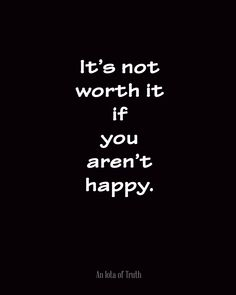 It's not worth it if you aren't happy.