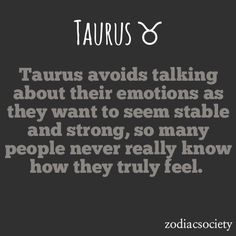 Taurus avoids talking about their emotions as they want to seem stable and strong, so many people never really know how they truly feel