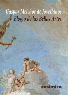 Elogio de las bellas artes / Gaspar Melchor de Jovellanos ; introducción de Javier Portús Pérez.-- Madrid : Casimiro Libros, 2014.