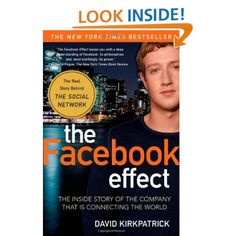The Facebook Effect: The Inside Story of the Company That Is Connecting the World: David Kirkpatrick